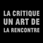 Le critique : Un art de la rencontre